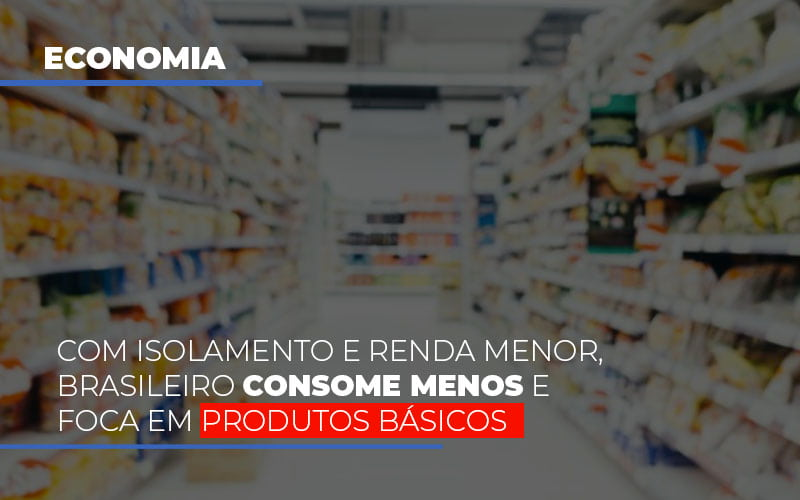 com-o-isolamento-e-renda-menor-brasileiro-consome-menos-e-foca-em-produtos-basicos