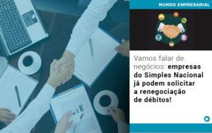 Vamos Falar De Negocios Empresas Do Simples Nacional Ja Podem Solicitar A Renegociacao De Debitos - Contabilidade em Goiânia - GO | Prime Gestão Contábil