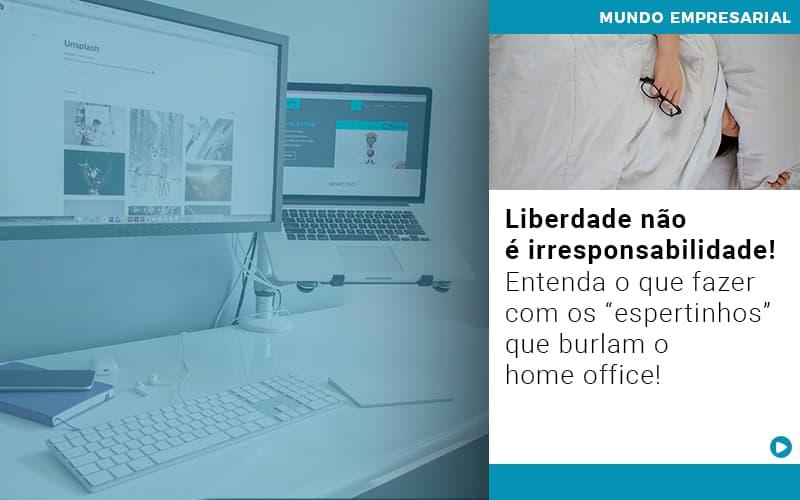 Liberdade Nao E Irresponsabilidade Entenda O Que Fazer Com Os Espertinhos Que Burlam O Home Office - Contabilidade em Goiânia - GO | Prime Gestão Contábil