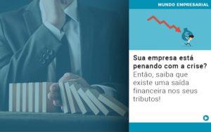 Sua Empresa Esta Penando Com A Crise Entao Saiba Que Existe Uma Saida Financeira Nos Seus Tributos Quero Montar Uma Empresa - Contabilidade em Goiânia - GO | Prime Gestão Contábil