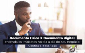 Documento Fisico X Documento Digital Entenda Os Impactos No Dia A Dia Do Seu Negocio Post (1) - Quero montar uma empresa